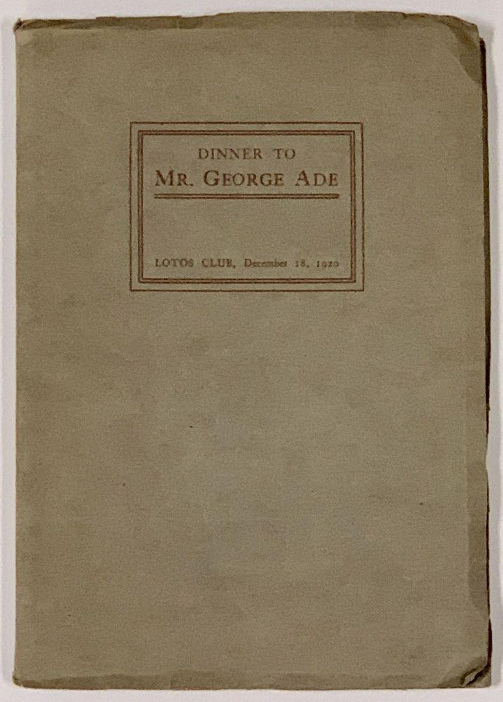 REPORT Of The PROCEEDING At A DINNER GIVEN By The LOTOS CLUB Of NEW YORK CITY To MR. GEORGE ADE.; On the Evening of December Eighteenth Nineteen Hundred and Twenty. Souvenir Event Publication, George - Honoree. Lord Ade, Will H., Chester S. - President. Hays, Louis Tracy, Jphn Palmer Gavit, Melville Stone, Charles W. - Evening Speakers Price, 1866 - 1944.