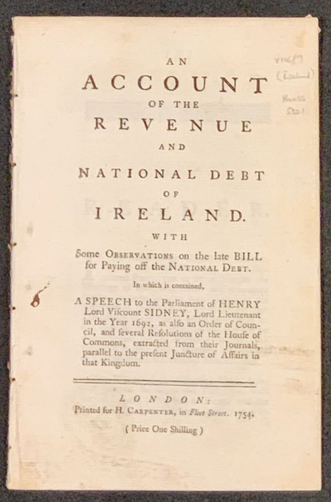 An ACCOUNT Of The REVENUE And NATIONAL DEBT Of IRELAND. With Some Observations on the late Bill for Paying off the National Debt.; In which is contained, A Speech to the Parliament of Henry Lord Viscount Sidney, Lord Lieutenant in the Year 1692, as also an Order of Council, and several Resolutions of the House of Commons, extracted from their Journals, parallel to the present Juncture of Affairs in that Kingdom. David . Romney Bindon, Earl of, Henry Sidney, d. 1760, 1641 - 1704.