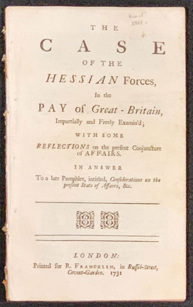 The CASE Of The HESSIAN FORCES, In the PAY of Great - Britain, Impartially and Freely Examin'd; with Some Reflections on the present Conjuncture of Affairs.; In Answer to a late Pamphlet, intitled, Considerations on the Present State of Affairs, &c. Horatio Walpole Walpole, Baron. 1678 - 1757, - Attributed to.