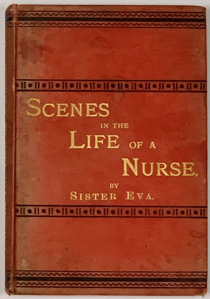 SCENES In The LIFE Of A NURSE. Sister Eva, Eva Charlotte Ellis. 1854 - 1919 - Matron to the London Hospital believed to be Lückes.