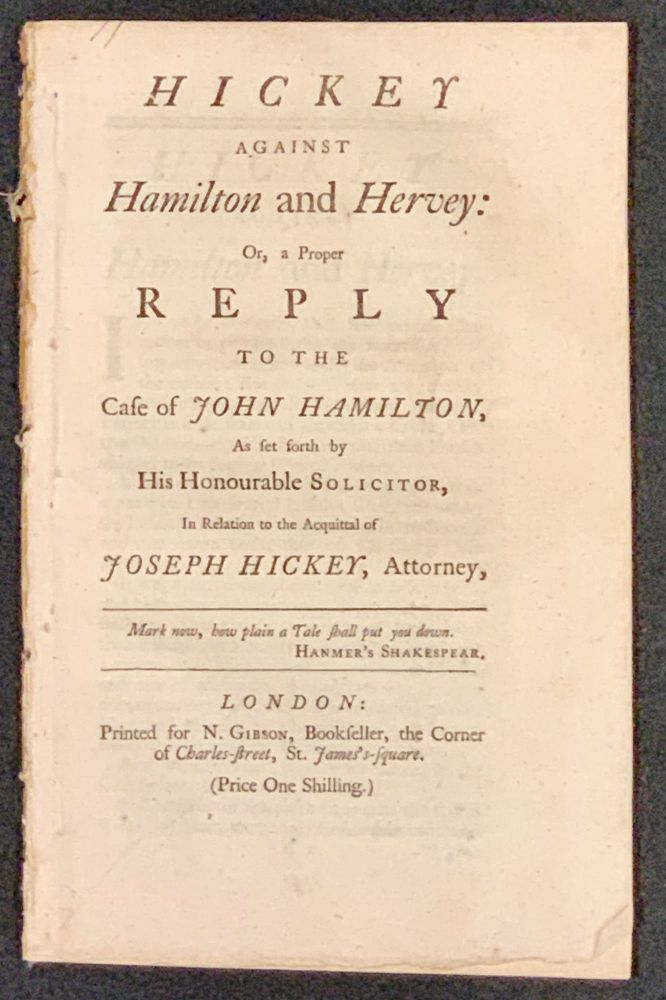 HICKEY AGAINST HAMILTON And HERVEY: Or, a Proper REPLY to the Case of JOHN HAMILTON, As set forth by His Honourable Solicitor, In Relation to the Acquittal of JOSEPH HICKEY, Attorney. John. Hickey Hamilton, Joseph. Hervey - Solicitor.