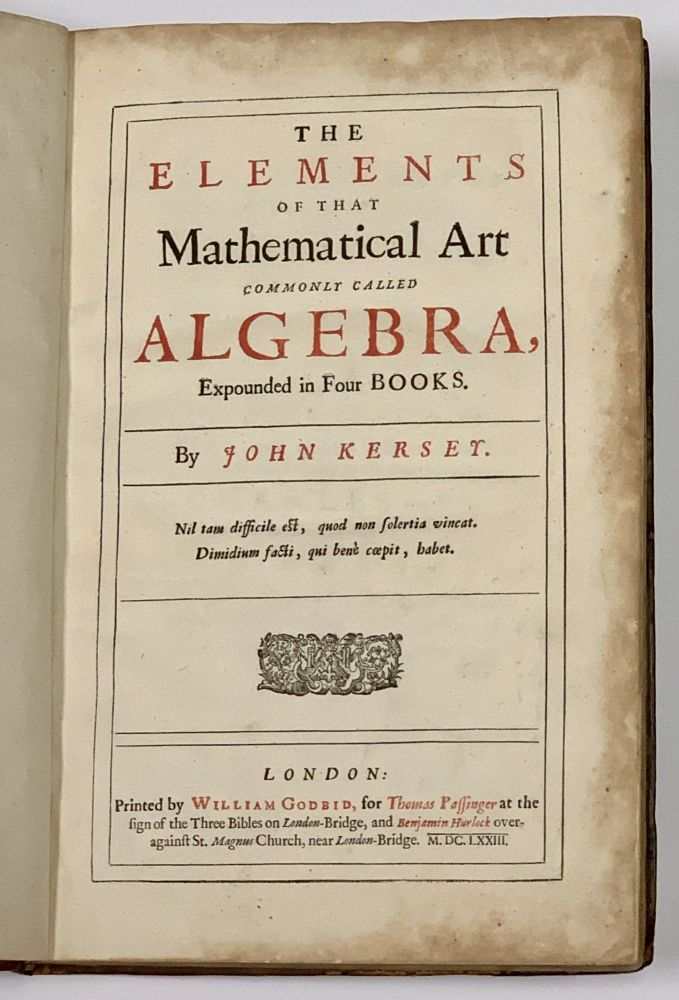 The ELEMENTS Of That MATHEMATICAL ART COMMONLY CALLED ALGEBRA, Expounded in Four Books. John Kersey, 1616 - 1690?