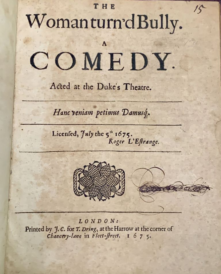 The WOMAN TURN'D BULLY. A Comedy. Acted at the Duke's Theatre.; Licensed, July the 5th 1675. Roger L'Estrange. Aphra - Sometimes Attributed to Behn, 1640 - 1689.
