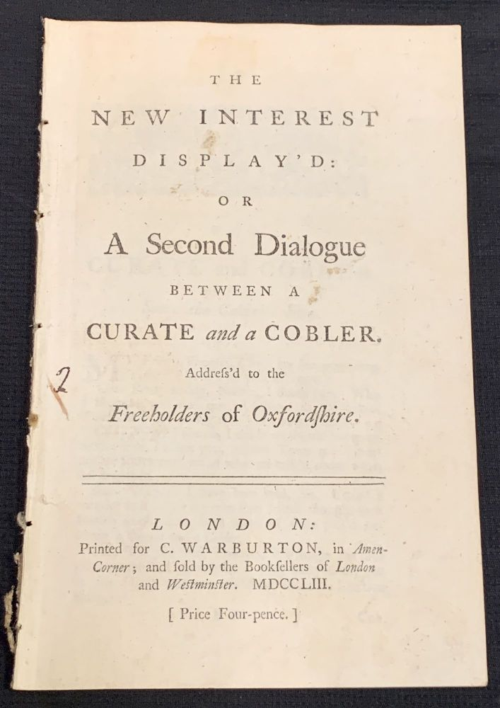 The NEW INTEREST DISPLAY'D: of A Second Dialogue Between a Curate and a Cobler Address'd to the Freeholders of Oxfordshire. 18th C. Political Pamphlet.