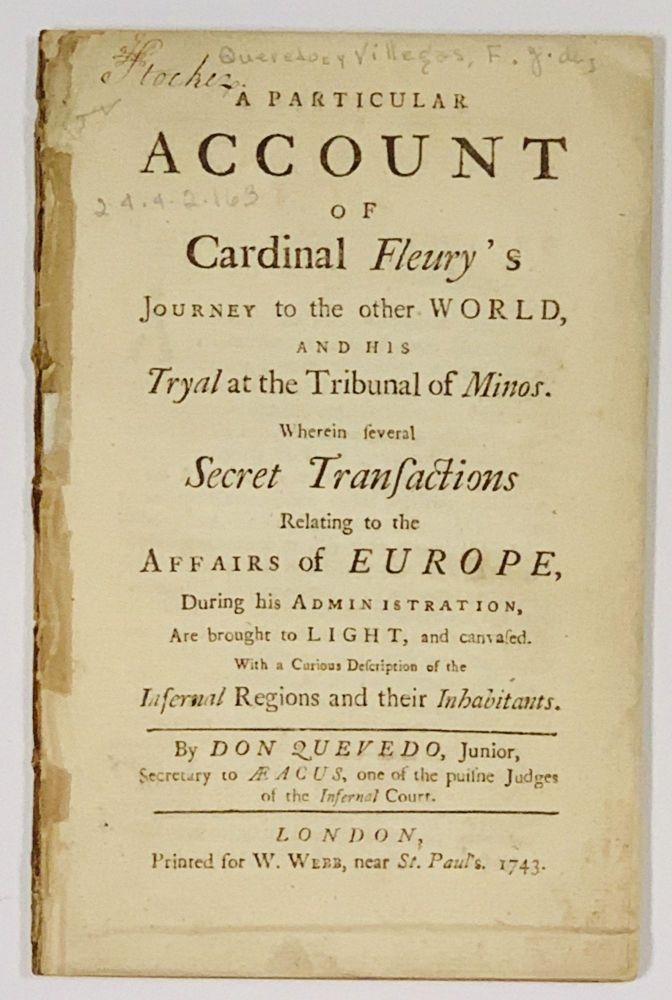 A PARTICULAR ACCOUNT Of CARDINAL FLEURY'S JOURNEY To The Other WORLD, and His Tryal at the Tribunal of Minos.; Wherein Several Secret Transactions Relating to the Affairs of Europe, During his Administration, Are brought to Light, and canvased. With a Curious Description of the Infernal Regions and their Inhabitants. Don Quevedo, André Hercule de - Subject. , one of the puisne Judges of the Infernal Court. Fleury, Secretary to Aeacus, Junior, 1653 - 1743.