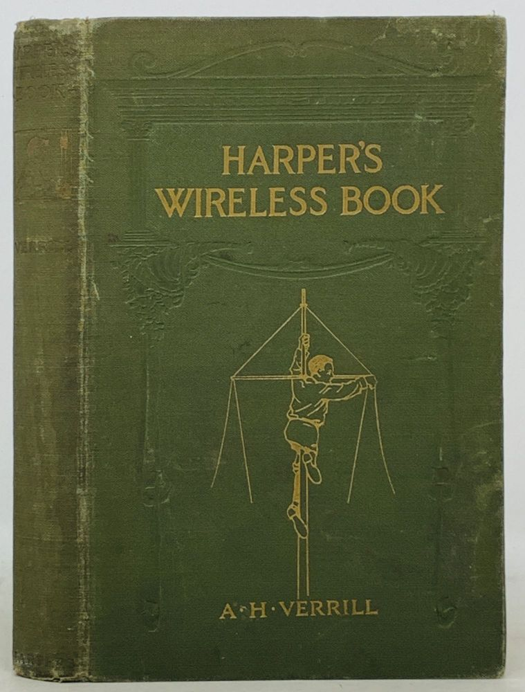 HARPER'S WIRELESS BOOK; How to Use Wireless Electricity in Telegraphing, Telephoning, and the Transmission of Power. . Hyatt Verrill, lpheus, 1871 - 1954.