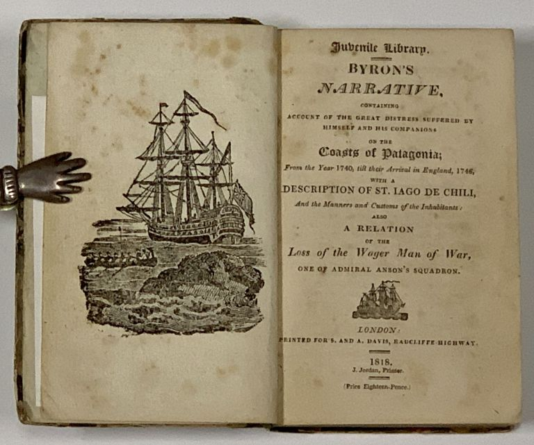 BYRON'S NARRATIVE, CONTAINING ACCOUNT Of The GREAT DISTRESS SUFFERED By HIMSELF And COMPANIONS On The COASTS Of PATAGONIA; From the Year 1740, till their Arrival in England 1746, with a Description of St. Iago de Chili, And the Manners and Customs of the Inhabitants; Also a Relation of the Loss of the Wager Man of War, One of Admiral Anson's Squadron. Juvenile Library. John Byron, 1723 - 1786.