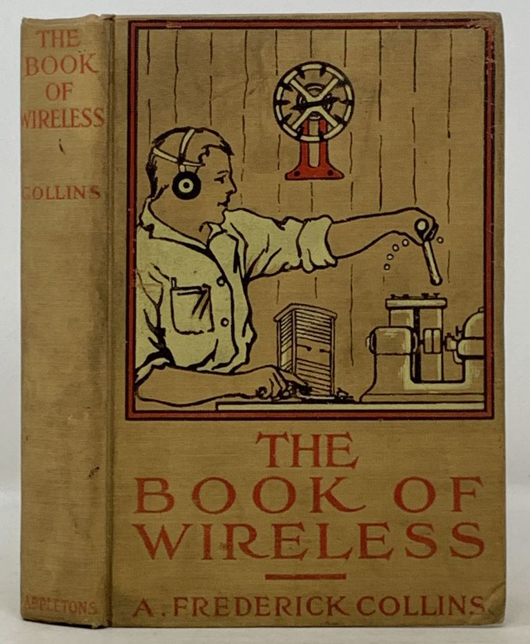 The BOOK Of WIRELESS Being a Clear Description of Wireless Telegraph Sets and How to Make and Operate Them; Together with a Simple Explanation of How Wireless Works. A. Frederick Collins.
