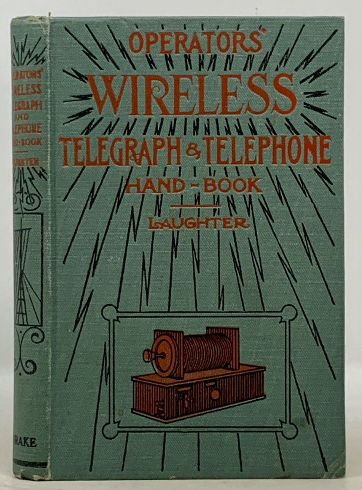 OPERATOR'S WIRELESS TELEGRAPH And TELEPHONE HAND-BOOK.; A Complete Treatise on the Construction and Operation of the Wireless Telegraph and Telephone, Including the Rules of Naval Stations, Codes, Abbreviations, Etc. Victor H. Laughter.