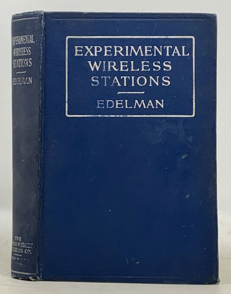 EXPERIMENTAL WIRELESS STATIONS. Their Theory, Design, Construction and Operation.; Including Wireless Telephony, Vacuum Tube and Quenched Spark Systems. A Complete Elementary Course of Instruction In and An Account of Sharply Tuned Modern Wireless Installations. Philip E. Edelman.