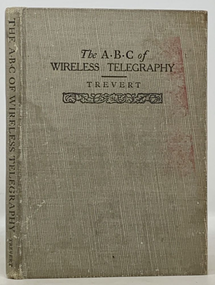 The A • B • C Of WIRELESS TELEGRAPHY. A Plain Treatise on Hertzian Wave Signaling.; Embracing Theory, Methods of Operation, and How to Build Various Pieces of the Apparatus Employed. Edward Trevert.