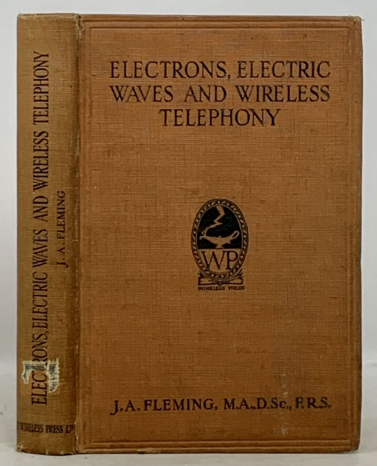 ELECTRONS, ELECTRIC WAVES And WIRELESS TELEPHONY.; Being a Reproduction with Some Amplification of the Christmas Lectures (96th Course) Delivered at the Royal Institution of Great Britain, December, 1921, January, 1922. J. A. Fleming.