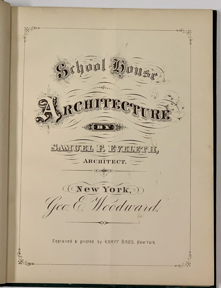 SCHOOL - HOUSE ARCHITECTURE. Illustrated in Seventeen Designs, in Various Styles.; With Full Descriptive Drawings in Plan, Elevation, Section and Detail. Samuel Eveleth, owler. 1837 - 1889.