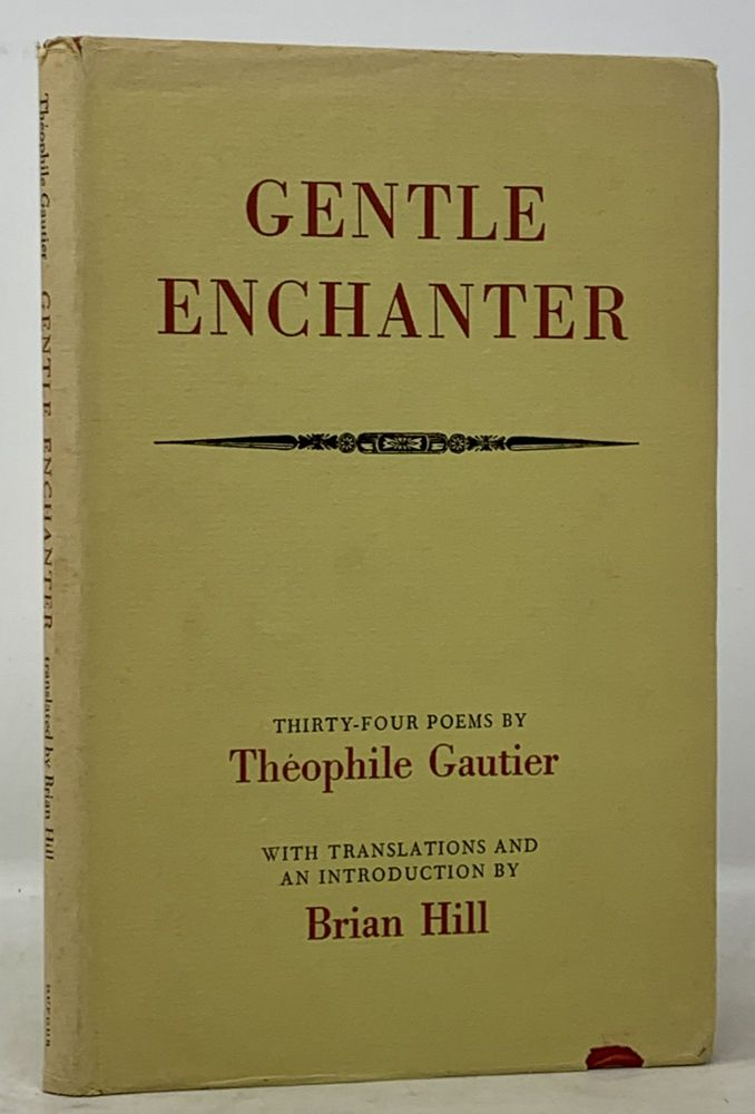 GENTLE ENCHANTER. Thirty-Four Poems.; With Translations and an Introduction by Brian Hill. Theophile Gautier, 1811 - 1872.