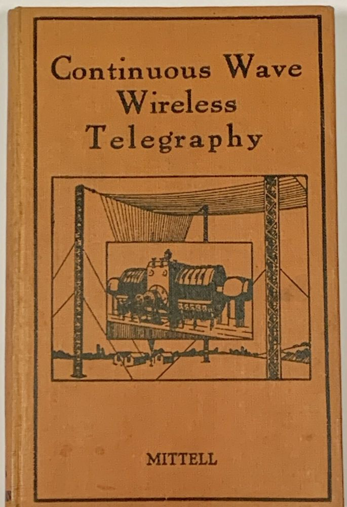 CONTINUOUS WAVE WIRELESS TELEGRAPHY.; A Non-Mathematical Introduction to the Subject of Wireless Telegraphy from the Engineer's Point of View. With Special Reference to the Principles, Apparatus, and Operation of Continuous Wave Systems. B. E. G. Mittell.