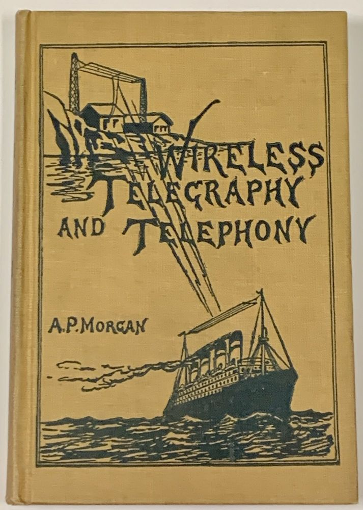 WIRELESS TELEGRAPHY And TELEPHONY.; A Practical Treatise on Wireless Telegraphy and Telephony, Giving Complete and Detailed Explanations of the Theory and Practice of Modern Radio Apparatus and Its Present Day Applications, Together with a Chapter on the Possibilities of Its Future Development. Alfred P. Morgan.