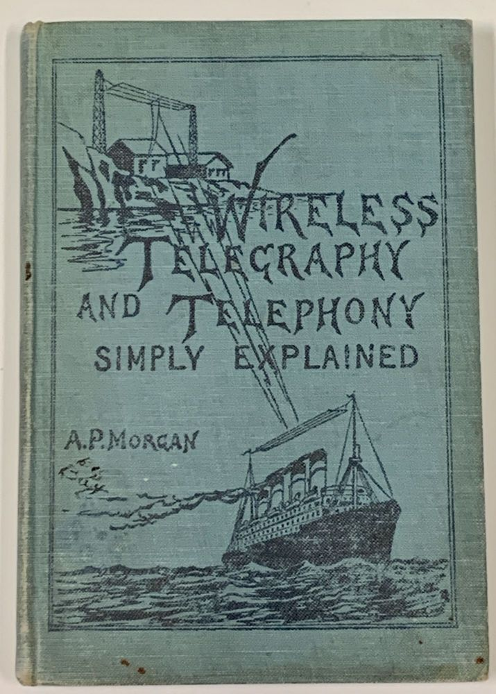 WIRELESS TELEGRAPHY And TELEPHONY SIMPLY EXPLAINED.; A Practical Treatise Embracing Complete and Detailed Explanations of the Theory and Practice of Modern Radio Apparatus and Its Present Day Applications, Together with a Chapter on the Possibilities of Its Future Development. Alfred Morgan, owell. 1889 - 1972.