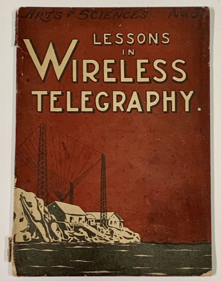 LESSONS In WIRELESS TELEGRAPHY. A Systematic Elementary Course in the Principles of Wireless Telegraphy and the Electrical Laws Upon Which It Depends.; Arts and Sciences No. 3. Alfred Morgan, owell. 1889 - 1972.