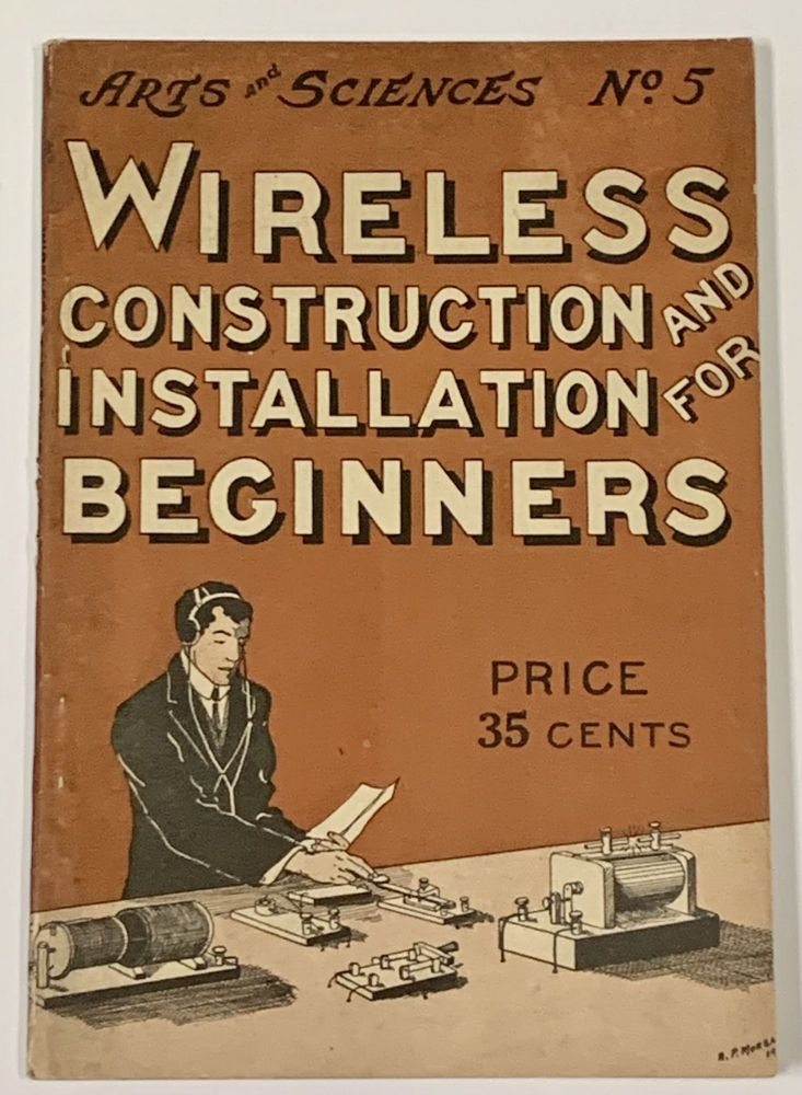 WIRELESS CONSTRUCTION And INSTALLATION For BEGINNERS. A Practical Handbook Giving Detailed Instruction for the Construction and Operation of a Boy's Wireless Outfit.; Arts and Sciences No. 5. Alfred Morgan, owell. 1889 - 1972.