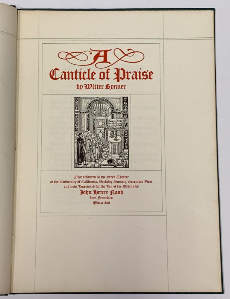 A CANTICLE Of PRAISE.; First Delivered in the Greek Theatre at the University of California, Berkeley, Sunday, December First and Now Imprinted for the Joy of the Making by John Henry Nash. Witter Bynner, 1881 - 1968.