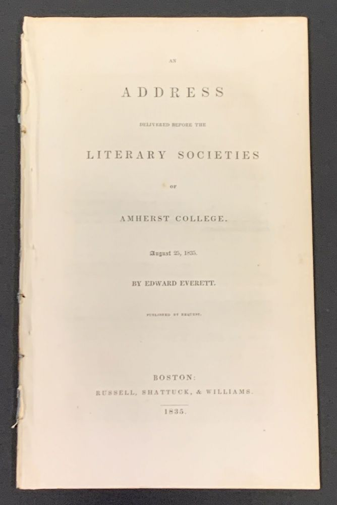 An ADDRESS DELIVERED BEFORE The LITERARY SOCIETIES Of AMHERST COLLEGE. August 25, 1835. Published by Request. Edward Everett, 1794 - 1865.
