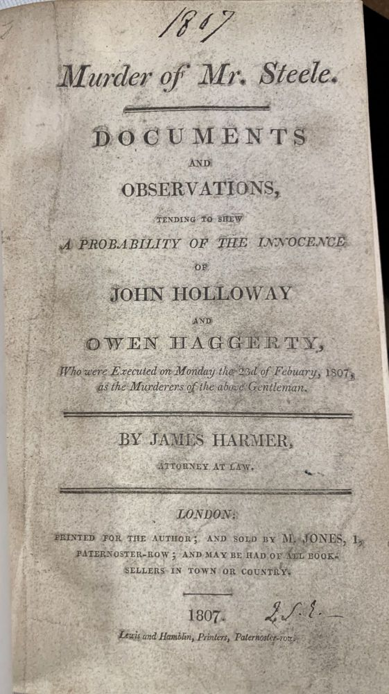 MURDER Of MR. STEELE. Documents and Observations, Tending to Shew A Probablility of the Innocence of John Holloway and Owen Haggerty, Who were Executed on Monday the 2nd of Febuary [sic], 1807, as the Murders of the above Gentleman.; By James Harmer, Attorney at Law. James . Holloway Harmer, John, Owen - Defendants. Steele Haggerty, John Cole - Victim, 1777 - 1853, d. 1807, d. 1802.