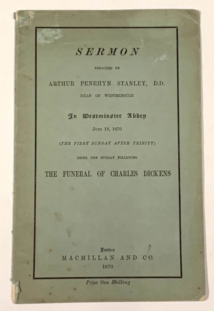 SERMON PREACHED By ARTHUR PENRHYN STANLEY, D.D., Dean of Westminster, in Westminster Abbey June 19, 1870 (The First Sunday After Trinity) Being the Sunday Following The FUNERAL Of CHARLES DICKENS. Charles. 1812 - 1870 Dickens, Arthur Penrhyn Stanley.