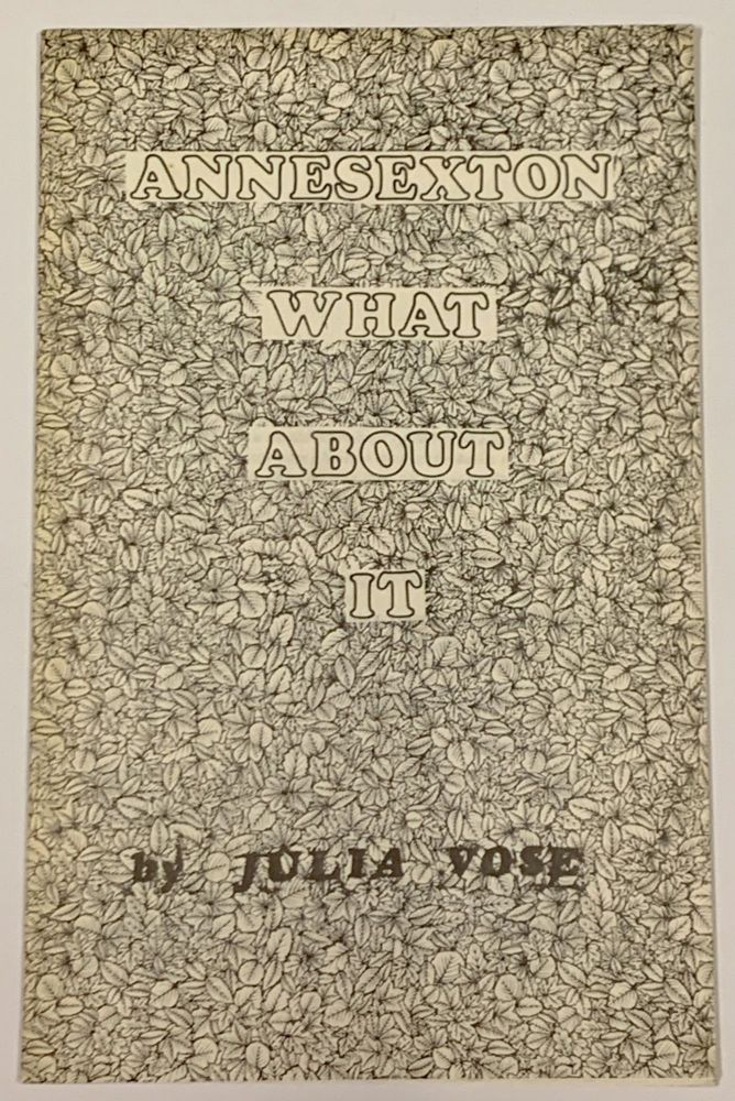 ANNE SEXTON! WHAT ABOUT IT?; A Works in Progress Chapbook. Julia Vose.
