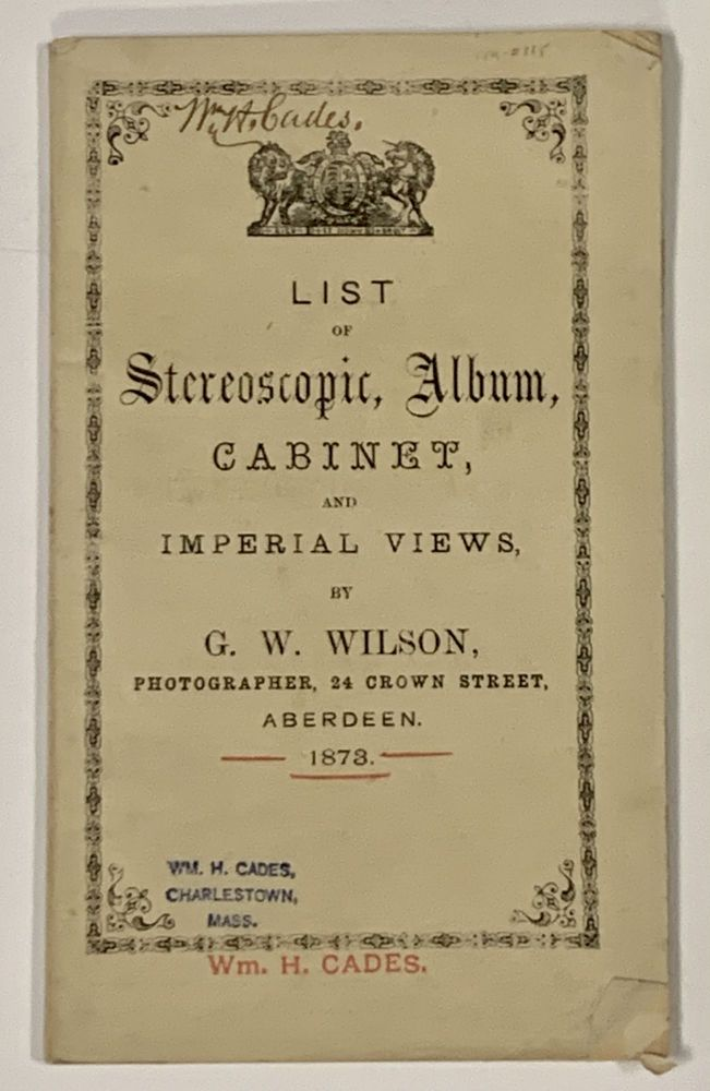 LIST Of STEREOSCOPIC, ALBUM, CABINET And IMPERIAL VIEWS. 1873.; By G. W. Wilson, Photographer, 24 Crown Street, Aberdeen. Trade Catalogue, George Washington . Cades Wilson, Wm. H. - Former owner, 1823 - 1893.