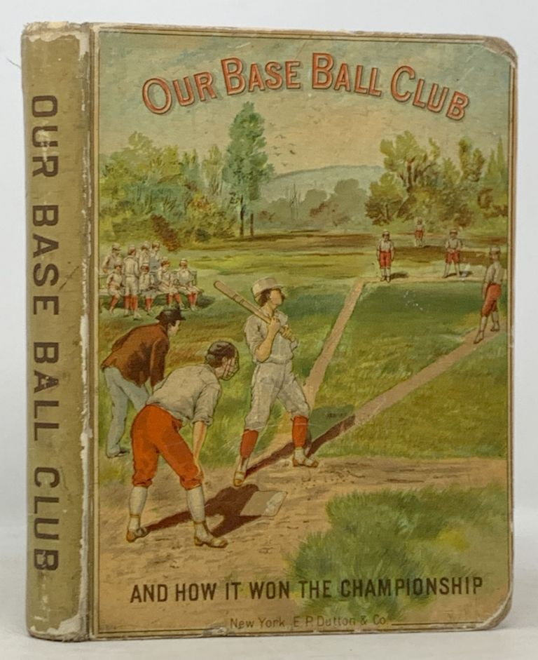OUR BASE BALL CLUB and How It Won the Championship.; With an Introduction by Al. G. Spalding, of the Chicago Base Ball Club. Noah Brooks.