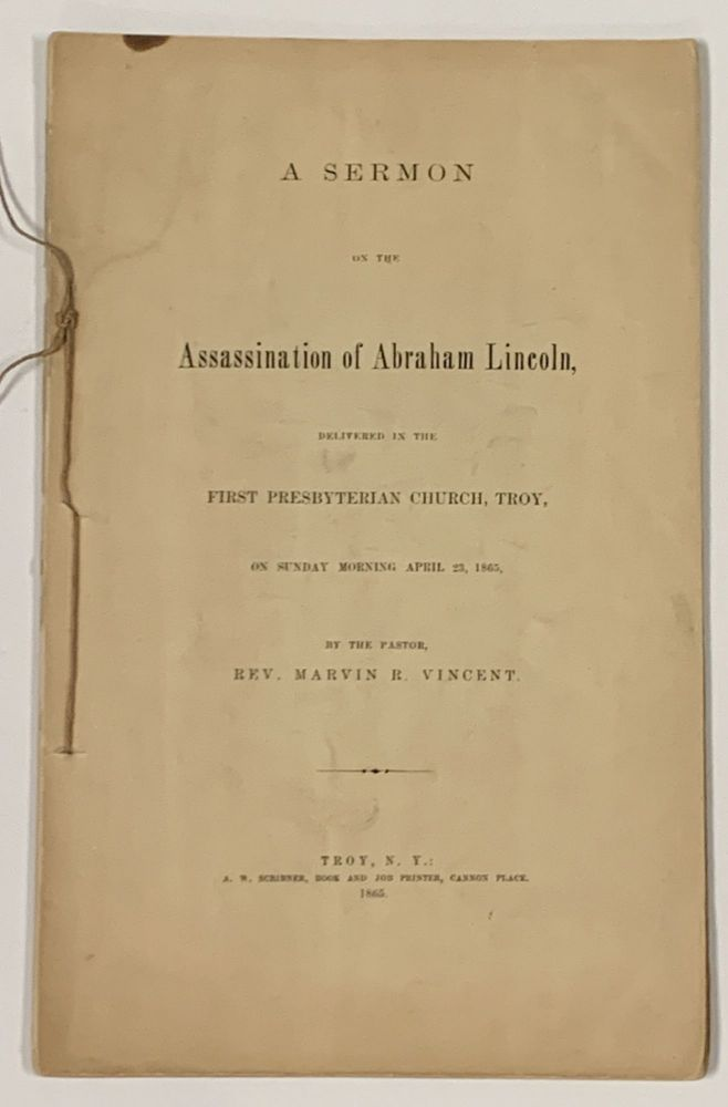 A SERMON On The ASSASSINATION Of ABRAHAM LINCOLN, Delivered in the First Presbyterian Church, Troy, on Sunday Morning, April 23, 1865, by the Pastor, Rev. Marvin R. Vincent. Abraham [1809 - 1865 Lincoln, Rev. Marvin Richaradson - Subject. Vincent.