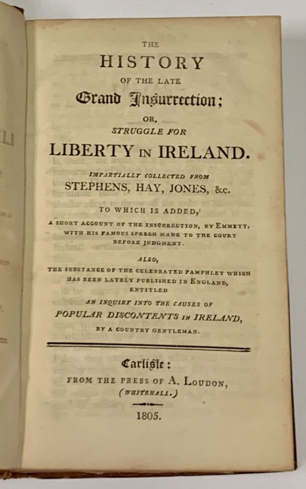 A HISTORY Of The GRAND INSURRECTION; or, Struggle for Liberty in Ireland. Impartially Collected from Stephens, Hay, Jones, &c.; To Which is Added, A Short Account of the Insurrection, by Emmett; with his Famous Speech made to the Court before Judgment. Also, the Substance of the Celebrated Pamphlet Which has been Lately Published in England, Entitled An Inquiry into the Causes of Popular Discontents in Ireland, by a Country Gentleman. Alexander Stephens, Edward Hay, John Jones, Robert Emmet, William . Parnell, Of Dublin, 1757 - 1821, 1761? - 1826, 1778 - 1803, d. 1821.