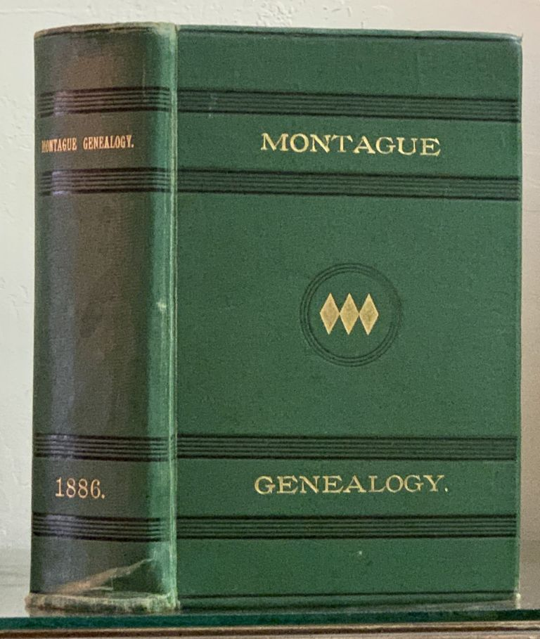 HISTORY And GENEALOGY Of The MONTAGUE FAMILY Of AMERICA, Descended from Richard Montague of Hadley, Mass., and Peter Montague of Lancaster Co., Va.; With Genealogical Notes of Other Families by Name of Montague. George Wm - Compiler. Montague Montague, William . -, b. 1836, ewis. 1831 - 1908.