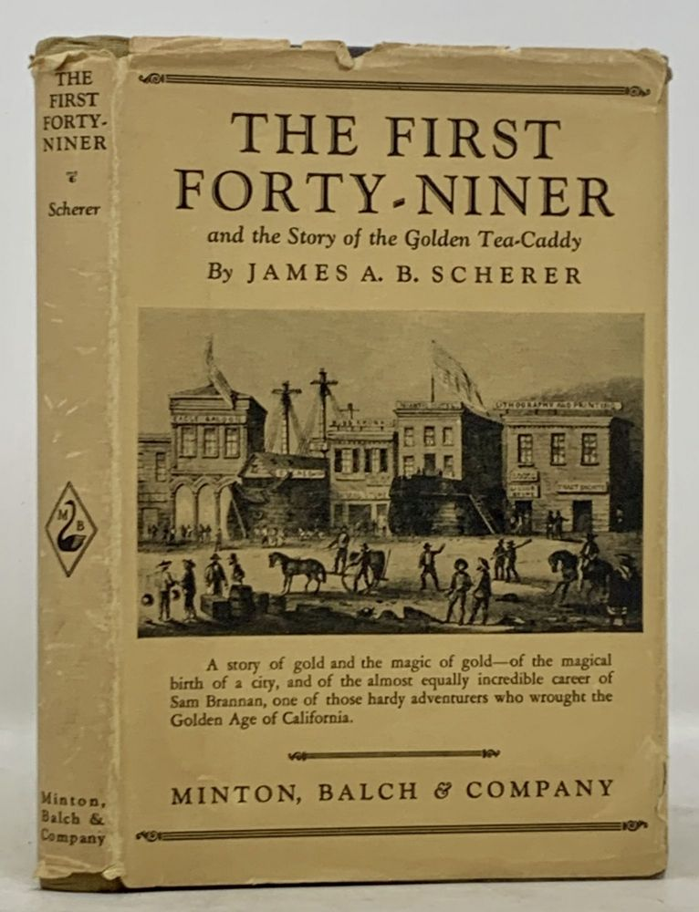 The FIRST FORTY - NINER and the Story of the Golden Tea - Caddy. James A. B. Brannan Scherer, Sam - Subject.