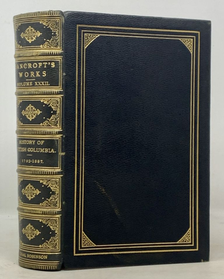 HISTORY Of BRITISH COLUMBIA. The Works of Hubert Howe Bancroft. Volume XXXII. Hubert Howe Bancroft, 1832 - 1918.