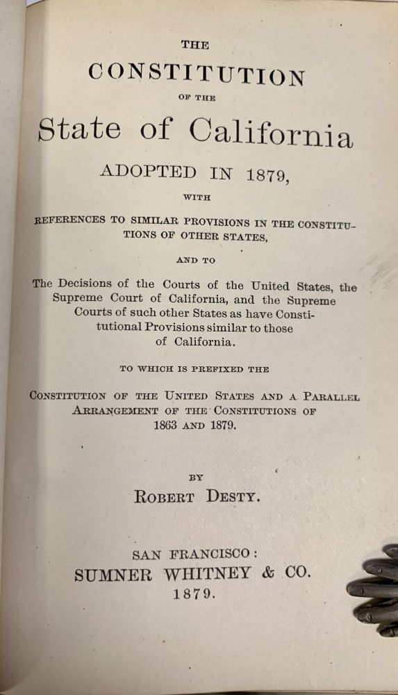 The CONSTITUTION Of The STATE Of CALIFORNIA Adopted in 1879, with References to Similar Provisions in the Constitutions of Other States,; And to the Decisions of the Courts of the United States, the Supreme Court of California, and the Supreme Courts of such Other States as have Constitutional Provisions similar to Those of California. To Which is Prefixed the Constitution of the United States and a Parallel Arrangement of the Constitutions of 1863 and 1879. Robert Desty.