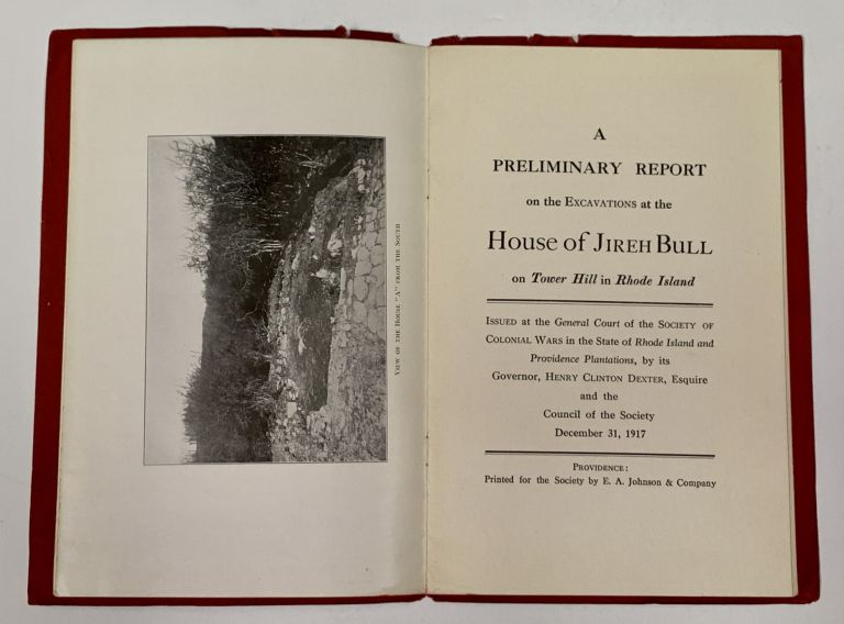 A PRELIMINARY REPORT On The EXCAVATIONS At The HOUSE Of JIREH BULL on Tower Hill in Rhode Island.; Issued at the General Court of the Society of Colonial Wars in the State of Rhode Island and Providence Plantations, by its Governor, Henry Clinton Dexter, Esquire and the Council of the Society December 31, 1917. Rhode Island Local History, Jireh Bull, d. 1684.