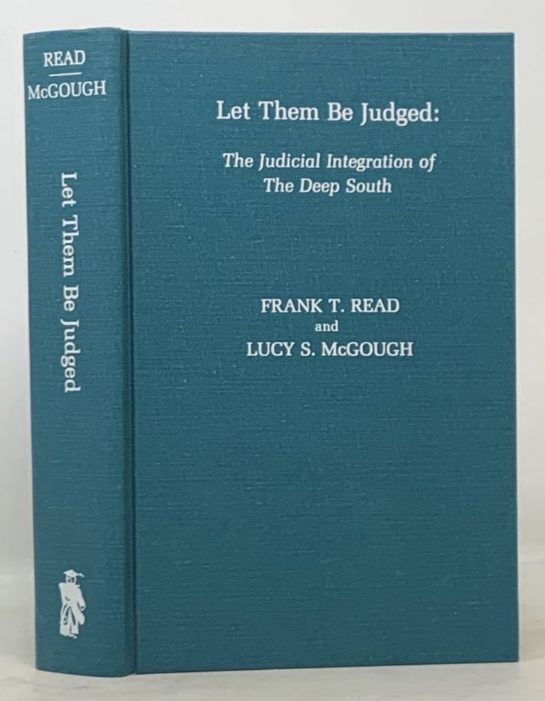 LET THEM Be JUDGED: The Judicial Integration of The Deep South. Frank T. Read, Lucy S. McGough.