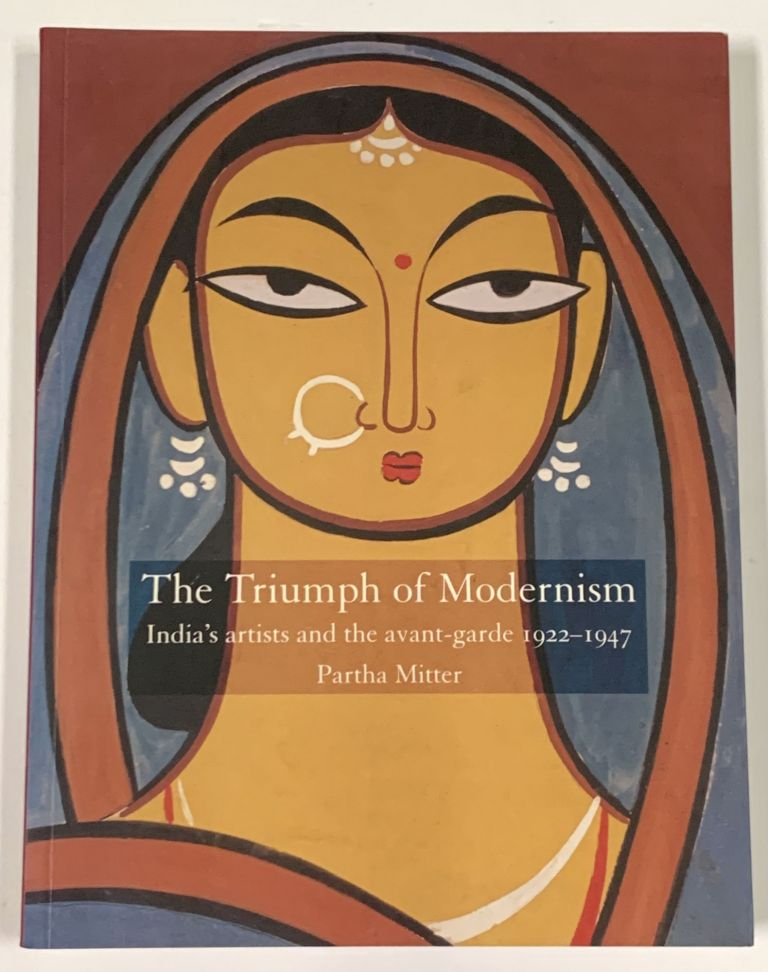 The TRIUMPH Of MODERNISM. India's Artists and the Avant - Garde, 1922 - 1947. Partha Mitter.