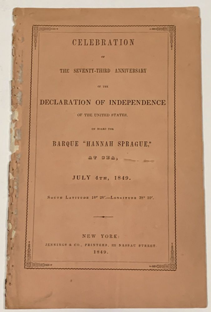 """CELEBRATION Of The SEVENTY-THIRD ANNIVERSARY Of The DECLARATION Of INDEPENDENCE Of The UNITED STATES, on Board the Barque """"Hannah Sprague,"""" at Sea, July 4th, 1849.; South Latitude 18° 28'. -- Longitude 38° 10'. Gold Rush Related, Zachary - President. Wheeler Taylor, Alfred - Oration, 1784 - 1850, 1822 - 1903."""