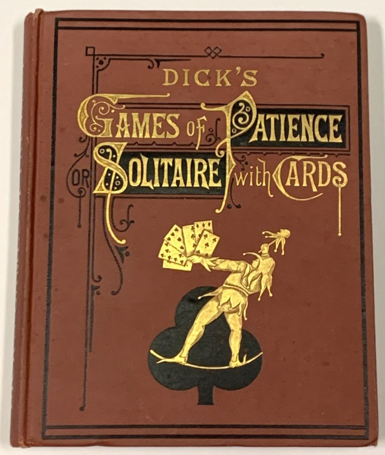 DICK'S GAMES OF PATIENCE; or, Solitare with Cards.; Containing Sixty-Four Games. William B. - Dick.