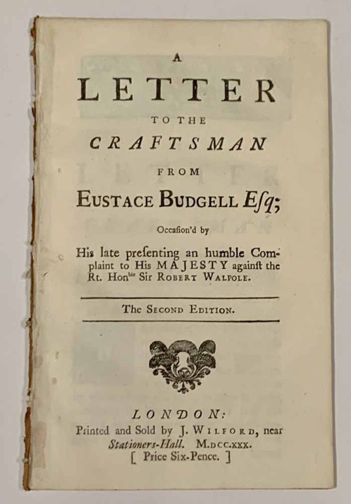A LETTER To The CRAFTSMAN From EUSTACE BUDGELL ESQ; Occasion'd by His late presenting an humble Complaint to His Majesty against the Rt. Honble Sir Robert Walpole. Eustace . Walpole Budgell, Earl of Orford ., Robert, 1686 - 1737, 1676 - 1745.