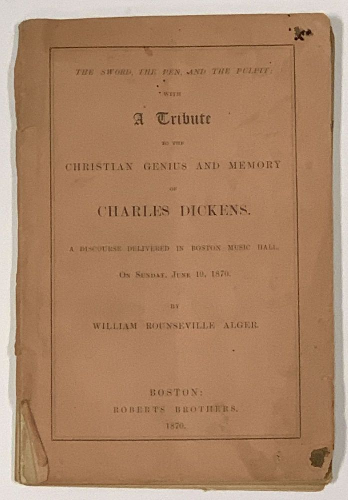The SWORD, The PEN and The PULPIT; With A TRIBUTE To The CHRISTIAN GENIUS and MEMORY of CHARLES DICKENS.; A Discourse Delivered in Boston Music Hall, On Sunday, June 19, 1870. Charles. 1812 - 1870 Dickens, William Rounseville Alger.