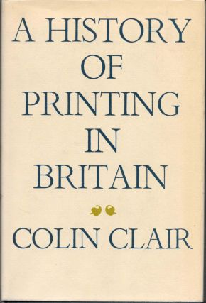 A HISTORY Of PRINTING In BRITAIN. Colin Clair