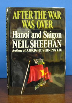 AFTER The WAR WAS OVER. Hanoi and Saigon. Neil Sheehan