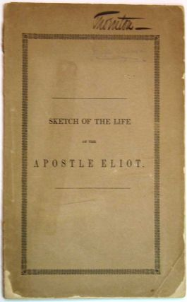 A SKETCH Of The LIFE Of The APOSTLE ELIOT, PREFATORY To A SUBSCRIPTION For ERECTING A MONUMENT To...