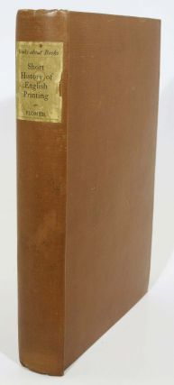 A SHORT HISTORY OF ENGLISH PRINTING 1476-1900.; Preface by A. W. Pollard. Henry R. Plomer