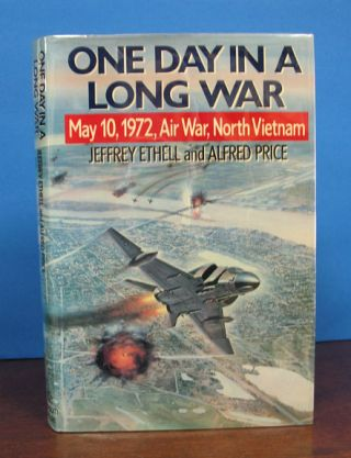 ONE DAY In A LONG WAR: May 10, 1972, Air War, North Vietnam. Jeffery Ethell, Alfred Price