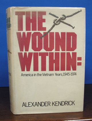 The WOUND WITHIN: America in the Vietnam Years, 1945-1974. Alexander Kendrick