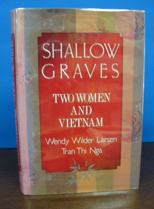 SHALLOW GRAVES: Two Women and Vietnam. Wendy Wilder Larsen, Tran Thi Nga